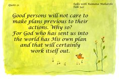 Good persons will not care to make plans previous to their actions. Why so? For God who has sent us into the world has His own plan...