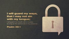 I said, 'I will guard my ways, that I may not sin with my tongue; I will guard my mouth with a muzzle, so long as the wicked are in my presence.' Psalm 39:1