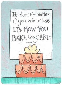 It doesn't matter if you win or lose: it's how you bake the cake. Baking Quotes, Food Quotes, Sign Quotes, Baking Puns, Sweet Quotes, Cute Quotes, Funny Quotes, Cupcake Quotes, Cookie Quotes