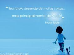 Seu futuro depende de muitas coisas...  Mas principalmente de você! Frank Tyger