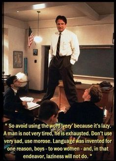 Dead Poet's Society. Two things: first, I agree with Mr. Keating. Vocabulary is sexy. Second, how awesome would it be to have Robin Williams as your teacher? The man is a genius in my book.