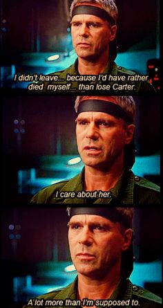 """Stargate SG-1. Anise: """"What were you feeling?""""  Jack:"""" Like someone who was about to die.""""  Sam: """"Sir…"""" Jack: """"I didn't leave… because I'd have rather died myself… than lose Carter.""""  Anise: """"Why?""""  Jack: """"Because I care about her. A lot more than I'm supposed to."""""""