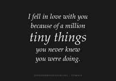 i fell in love with you because of a million tiny things you never knew you were doing