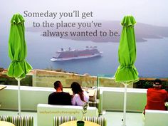 Someday you'll get to the place you've always wanted to be.