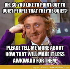 Ugh I can attest to this, every time someone says in quiet it just makes it awkward and kinda annoying.