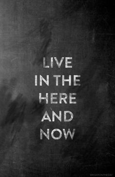 Live in the NOW.