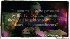 """G.K. Chesterton - """"If men will not be governed by the Ten Commandments, they shall be governed by the ten thousand commandments."""" New Video: """"Self Government."""" An in-depth look at the Declaration of Independence, the Constitution and how to regain liberty through self governance. Click here for more."""