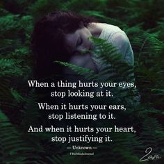 When a thing hurts your eyes, stop looking at it. When it hurts your ears, stop listening to it. Words Quotes, Me Quotes, Motivational Quotes, Funny Quotes, Sayings, Hurt Heart, When Your Heart Hurts, Night Quotes, Love Hurts