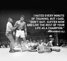 """I hated every minute of training, but I said, """"don't quit, suffer now and live the rest of your life as a champion."""" __ Muhammad Ali"""