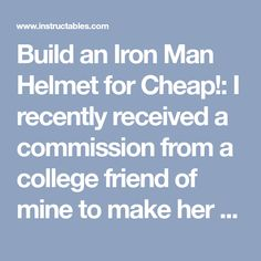Build an Iron Man Helmet for Cheap!: I recently received a commission from a college friend of mine to make her a wearable Iron Man helmet without breaking the bank and was given complete control of the design and outcome. For this project, I chose to replicate the MK3 Iron Man from ...