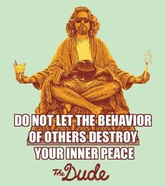 """""""Do not let the behavior of others destroy your inner peace"""" - The Dude (from The Big Lebowski)"""