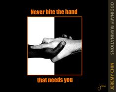 """""""Never bite the hand that needs you."""" - Jeremy Chin"""
