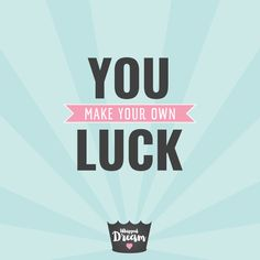 You make your own luck.