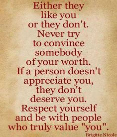 Either they like you or they don't Never try to convince somebody of your worth If a person doesn't appreciate you, they don't deserve you. Respect yourself and be with people who truly value you. Brigitte Nicole