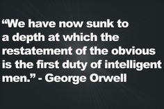 """""""We have now sunk to a depth at which the restatement of the obvious is the first duty of intelligent men."""" - George Orwell"""