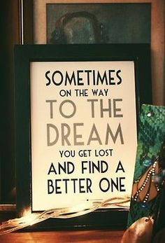 Sometimes on the way to the dream, you get lost and find a new one.
