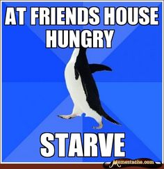 Socially Awkward Penguin: At friends house hungry...