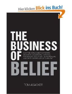 The Business of Belief: How the World's Best Marketers, Designers, Salespeople, Coaches, Fundraisers, Educators, Entrepreneurs and Other Leaders Get Us to Believe: Tom Asacker #business #book