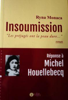 """Avec la sortie du roman « insoumission » écrit par Ryna Monaca publié aux éditions Les Points sur les i c'est une réponse cinglante à Jean-Michel Houellebecq qui est proposée à notre lecture Insoumision  """"les préjugés ont la peau dure ..."""" Réponse de..."""