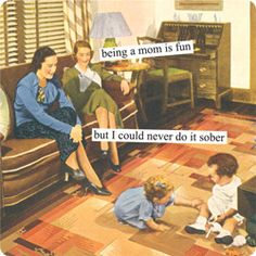 being a mom is fun but I could never do it sober