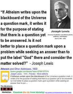 """Thinking Men:  """"If Atheism writes upon the blackboard of the Universe a question mark, it writes it for the purpose of stating that there is a question yet to be answered. Is it not better to place a question mark upon a problem while seeking an answer than to put the label """"God"""" there and consider the matter solved?""""  - Joseph Lewis  > >  """"All thinking men are atheists."""" - Ernest Hemingway > > > Click image!"""
