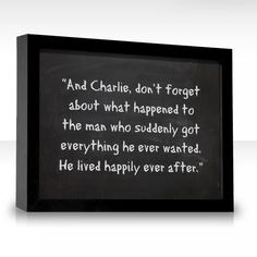 """""""And Charlie, don't forget about what happened to the man who suddenly got everything he ever wanted. He lived happily ever after."""" — Roald Dahl, Charlie and the Chocolate Factory"""