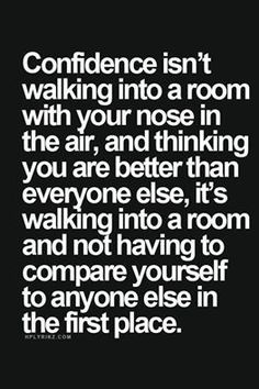 Confidence isn't walking into a room with your nose in the air, and thinking you are better than everyone else, it's walking into a room and not having to compare yourself to anyone else in the first place.  www.myhappyfamilystore.com