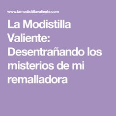 La Modistilla Valiente: Desentrañando los misterios de mi remalladora Sewing Hacks, Sewing Tips, Outfit, World, Frases, Sewing Crafts, Sewing Patterns, Learn To Sew, Wool Yarn