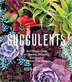 Succulents: The Ultimate Guide to Choosing, Designing, and Growing 200 Easy Care Plants (Sunset): Robin Stockwell: 9780848749477: Amazon.com: Books