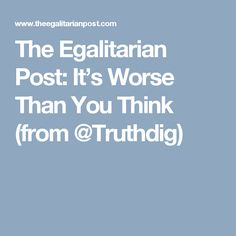 The Egalitarian Post: It's Worse Than You Think (from @Truthdig)