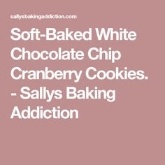 Soft-Baked White Chocolate Chip Cranberry Cookies. - Sallys Baking Addiction
