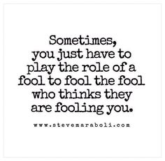 Sometimes, you just have to play the role of a fool to fool the fool who thinks they are fooling you. | Dr. Steve Maraboli