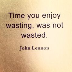 Time you enjoy wasting, was not wasted. John Lennon