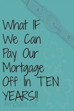 What IF We Can Pay Our Mortgage Off In TEN YEARS!!