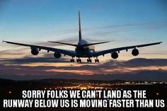 "Landing on a runway can be quite tricky while the earth is ""spinning"" at roughly 1,000 mph. 😂   Oh and don't forget too...which direction will the runway be facing?"