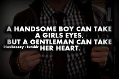A Handsome boy can take a girls eyes, but a Gentleman can take her heart. ~ God is Heart
