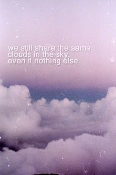 """""""We still share the same #clouds in the #sky. Even if nothing else."""" by itsalessia on tumblr #quote"""