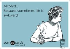 Funny Drinks/Happy Hour Ecard: Alcohol... Because sometimes life is awkward.