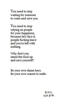 You Need To Stop Waiting For Someone To Come And Save You. You Need To Stop Relying On People For Your Happiness, Because Let's Face It, People Fucking Leave And You're Left With Nothing. Why Don't You Stand The Fuck Up And Save Yourself? Be Your Own Damn Hero. Be Your Own Reason To Smile!