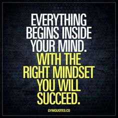 Everything begins inside your mind. With the right mindset you will succeed. It's all about how much you want it and having the right mindset. Think positive. Stay positive. Believe in yourself, work hard and you will – without a doubt – succeed. www.gymquotes.co