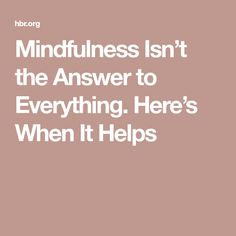 Mindfulness Isn't the Answer to Everything. Here's When It Helps