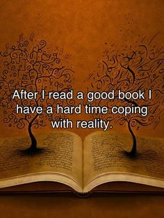 After I finish a good book I have a hard time coping with reality. From 27 Totally Relatable Quotes About Books on Buzzfeed