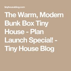 The Warm, Modern Bunk Box Tiny House - Plan Launch Special! - Tiny House Blog