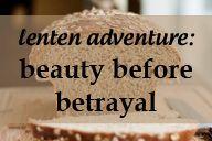 Lenten Adventure: Beauty before Betrayal // The Gospel of John