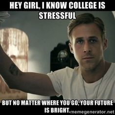 Hey Girl College is Hard - Ryan Gosling oh why thank you for the encouragement Ryan!!!