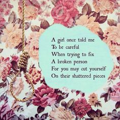 A girl once told me to be careful when trying to fix someone who's broken... Quote broken flowers floral print