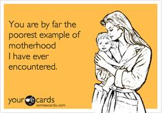 You are by far the poorest example of motherhood I have ever encountered.   Baby Ecard   someecards.com