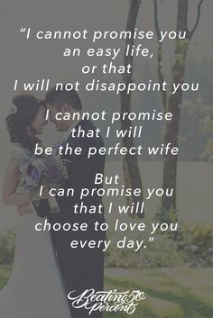 I cannot promise you an easy life or that I will note disappoint you. I cannot promise that I will be the perfect wife. But I can promise you that I will choose to love you every day. #Love #Quotes #Weddingsquotes