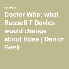 Doctor Who: what Russell T Davies would change about Rose | Den of Geek