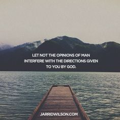 """Let not the opinions of man interfere with the directions given to you by God."" Need to remember this"